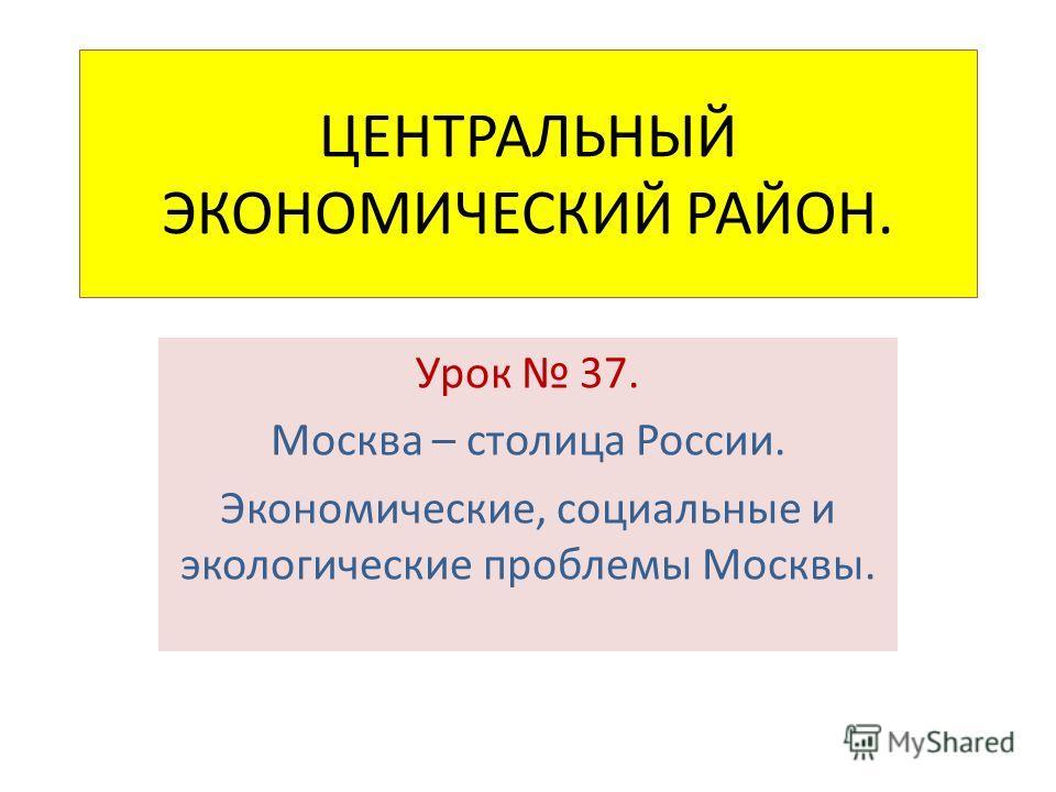 ЦЕНТРАЛЬНЫЙ ЭКОНОМИЧЕСКИЙ РАЙОН. Урок 37. Москва – столица России. Экономические, социальные и экологические проблемы Москвы.