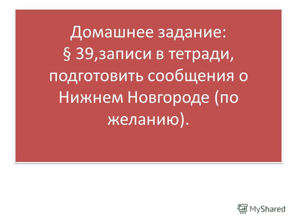 Домашнее задание: § 39,записи в тетради, подготовить сообщения о Нижнем Новгороде (по желанию).
