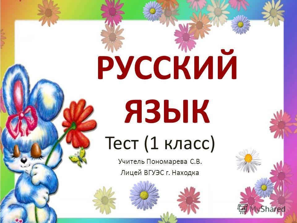 РУССКИЙ ЯЗЫК Тест (1 класс) Учитель Пономарева С.В. Лицей ВГУЭС г. Находка