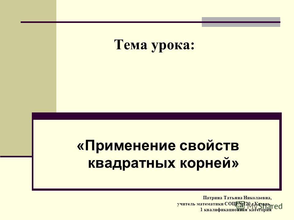 Тема урока: «Применение свойств квадратных корней» Патрина Татьяна Николаевна, учитель математики СОШ 120 г.Казань, 1 квалификационная категория