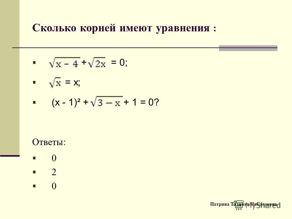 Сколько корней имеют уравнения : + = 0; = х; (х - 1)² + + 1 = 0? Ответы: 0 2 0 Патрина Татьяна Николаевна