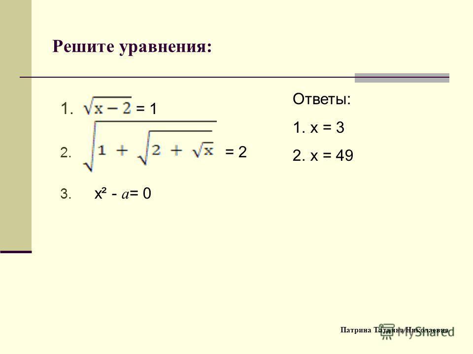 Решите уравнения: 1. = 1 2. = 2 3. х² - a = 0 Ответы: 1. x = 3 2. x = 49 Патрина Татьяна Николаевна