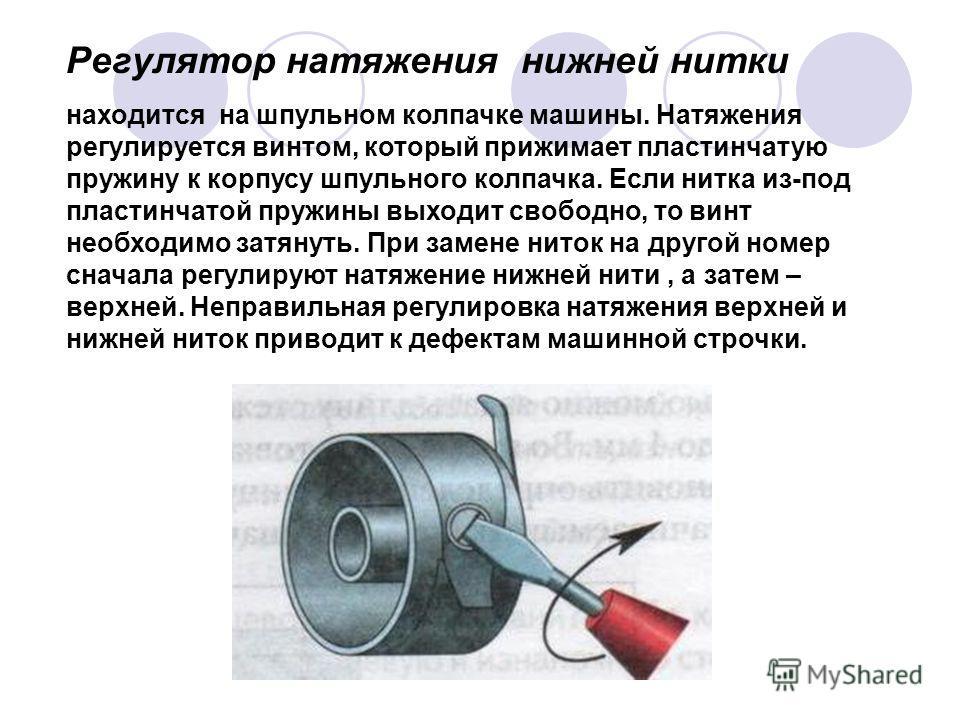 Регулятор натяжения нижней нитки находится на шпульном колпачке машины. Натяжения регулируется винтом, который прижимает пластинчатую пружину к корпусу шпульного колпачка. Если нитка из-под пластинчатой пружины выходит свободно, то винт необходимо за