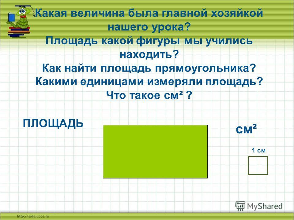 Какая величина была главной хозяйкой нашего урока? Площадь какой фигуры мы учились находить? Как найти площадь прямоугольника? Какими единицами измеряли площадь? Что такое см² ? ПЛОЩАДЬ см² 1 см