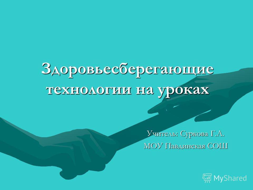 Здоровьесберегающие технологии на уроках Учитель: Суркова Г.А. МОУ Павдинская СОШ