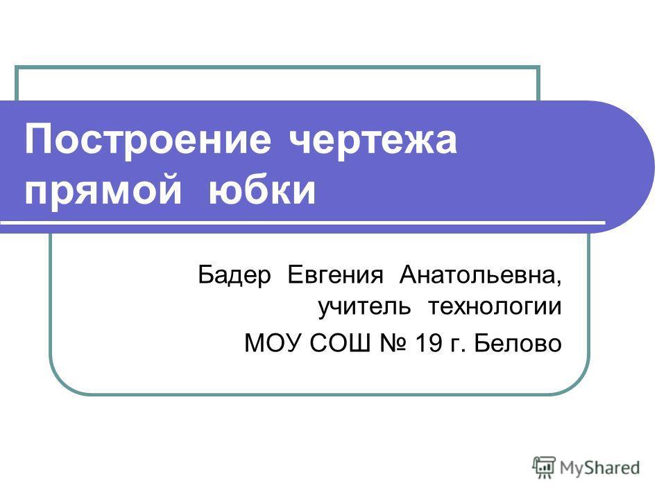 Построение чертежа прямой юбки Бадер Евгения Анатольевна, учитель технологии МОУ СОШ 19 г. Белово