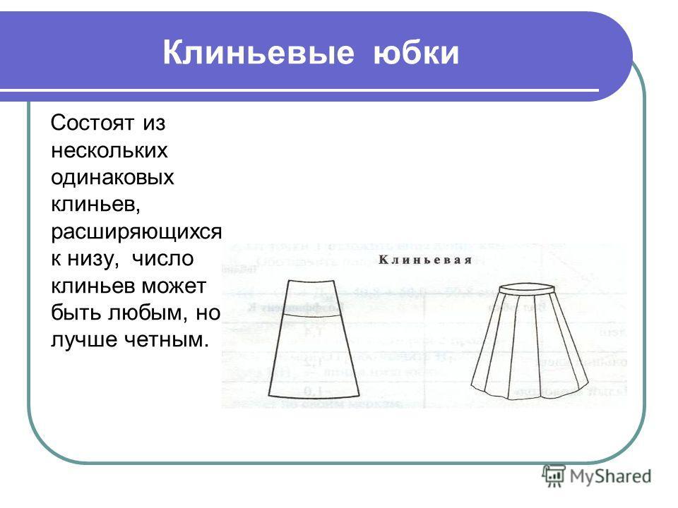 Клиньевые юбки Состоят из нескольких одинаковых клиньев, расширяющихся к низу, число клиньев может быть любым, но лучше четным.