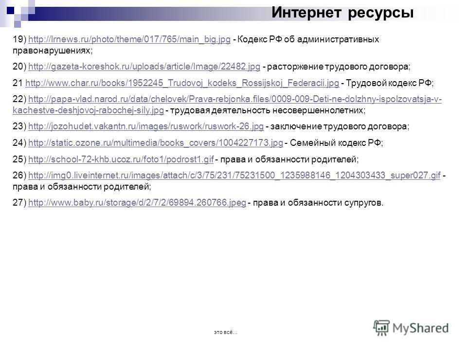 Интернет ресурсы 19) http://lrnews.ru/photo/theme/017/765/main_big.jpg - Кодекс РФ об административных правонарушениях;http://lrnews.ru/photo/theme/017/765/main_big.jpg 20) http://gazeta-koreshok.ru/uploads/article/Image/22482. jpg - расторжение труд