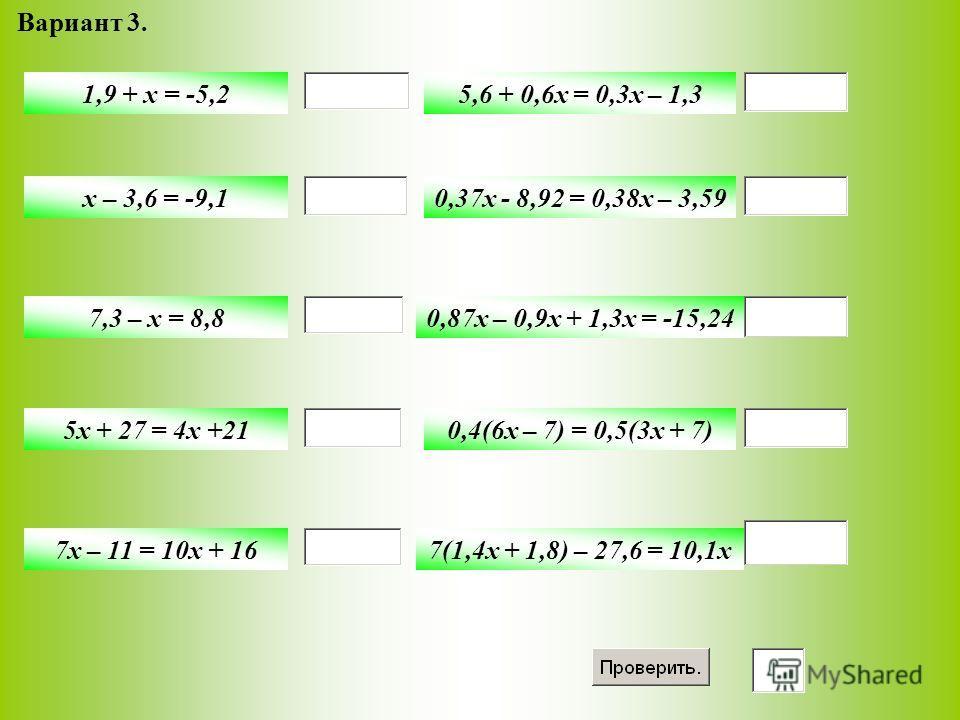 Вариант 3. 1,9 + x = -5,2 x – 3,6 = -9,1 7,3 – x = 8,8 5x + 27 = 4x +21 7x – 11 = 10x + 16 5,6 + 0,6x = 0,3x – 1,3 0,37x - 8,92 = 0,38x – 3,59 0,87x – 0,9x + 1,3x = -15,24 0,4(6x – 7) = 0,5(3x + 7) 7(1,4x + 1,8) – 27,6 = 10,1x