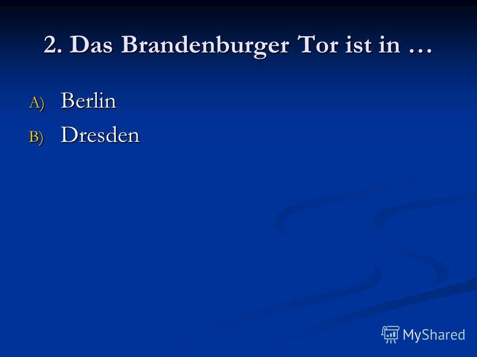 2. Das Brandenburger Tor ist in … A) Berlin B) Dresden