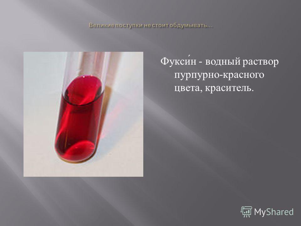 Фуксин - водный раствор пурпурно - красного цвета, краситель.