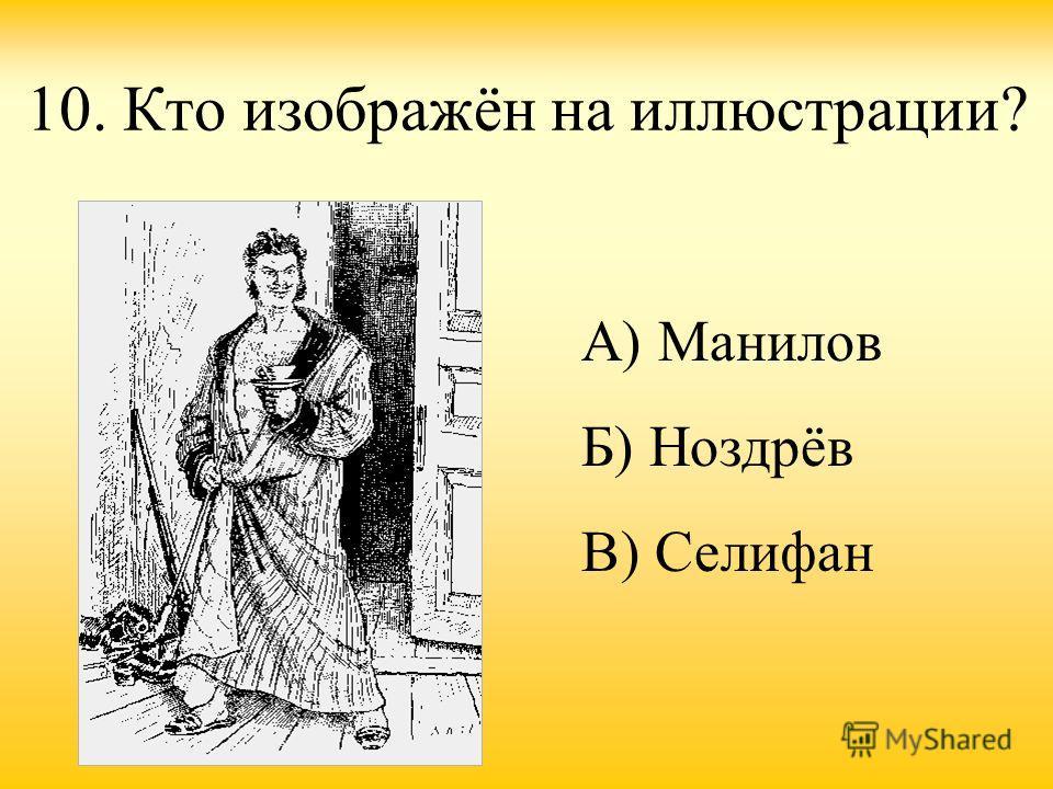 10. Кто изображён на иллюстрации? А) Манилов Б) Ноздрёв В) Селифан