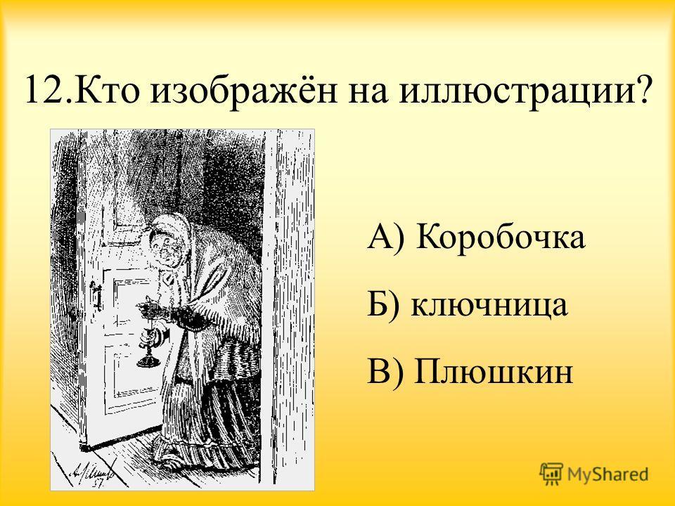 12. Кто изображён на иллюстрации? А) Коробочка Б) ключница В) Плюшкин
