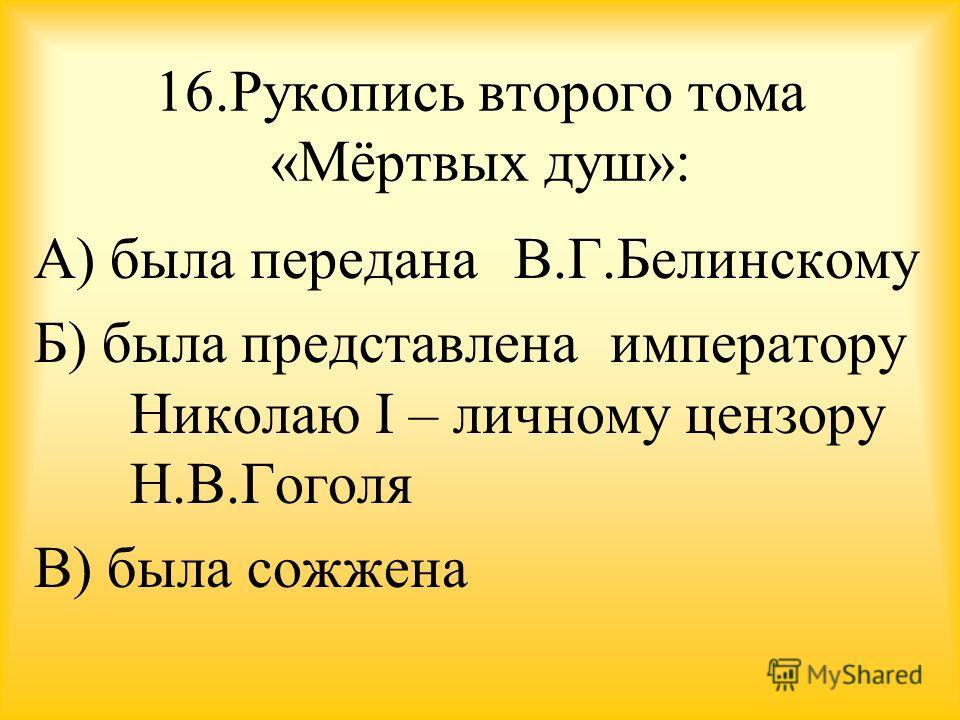 16. Рукопись второго тома «Мёртвых душ»: А) была передана В.Г.Белинскому Б) была представлена императору Николаю I – личному цензору Н.В.Гоголя В) была сожжена