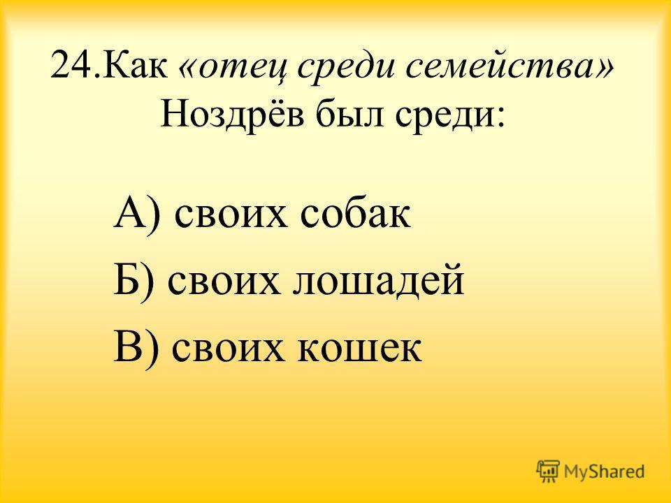 24. Как «отец среди семейства» Ноздрёв был среди: А) своих собак Б) своих лошадей В) своих кошек