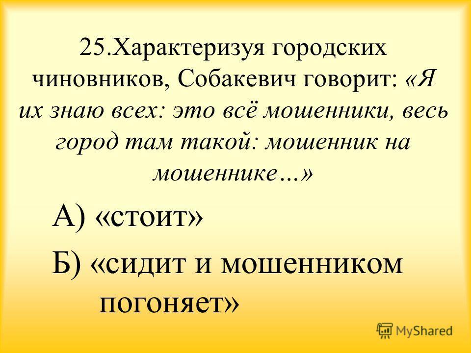 25. Характеризуя городских чиновников, Собакевич говорит: «Я их знаю всех: это всё мошенники, весь город там такой: мошенник на мошеннике…» А) «стоит» Б) «сидит и мошенником погоняет»