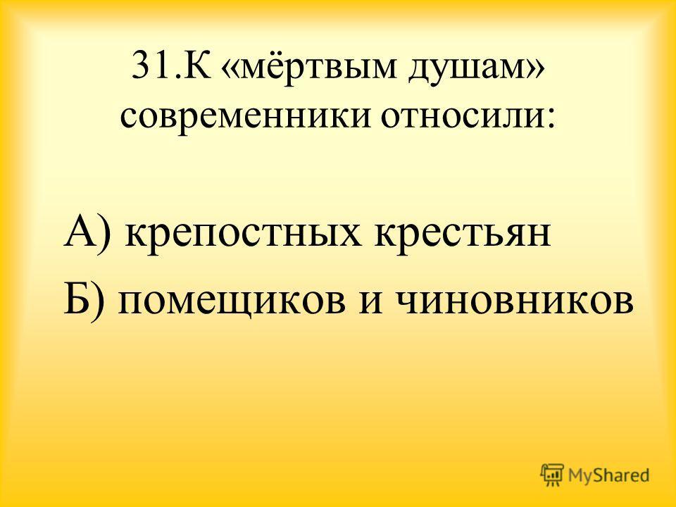 31. К «мёртвым душам» современники относили: А) крепостных крестьян Б) помещиков и чиновников