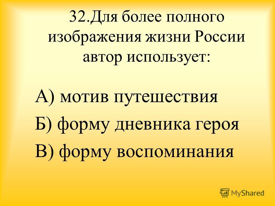 32. Для более полного изображения жизни России автор использует: А) мотив путешествия Б) форму дневника героя В) форму воспоминания