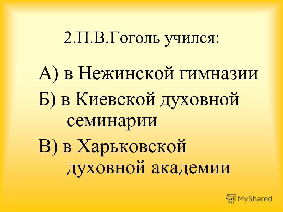 2.Н.В.Гоголь учился: А) в Нежинской гимназии Б) в Киевской духовной семинарии В) в Харьковской духовной академии