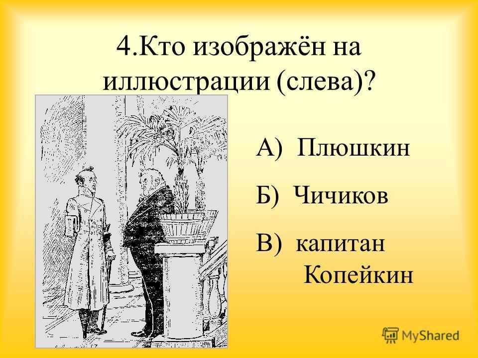 4. Кто изображён на иллюстрации (слева)? А) Плюшкин Б) Чичиков В) капитан Копейкин