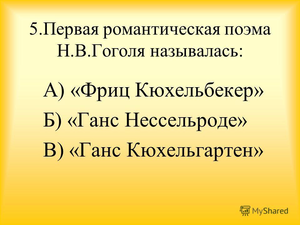 5. Первая романтическая поэма Н.В.Гоголя называлась: А) «Фриц Кюхельбекер» Б) «Ганс Нессельроде» В) «Ганс Кюхельгартен»