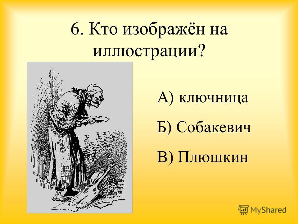 6. Кто изображён на иллюстрации? А) ключница Б) Собакевич В) Плюшкин