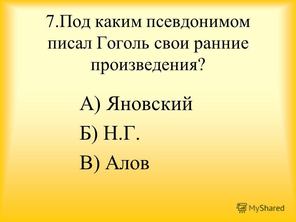 7. Под каким псевдонимом писал Гоголь свои ранние произведения? А) Яновский Б) Н.Г. В) Алов