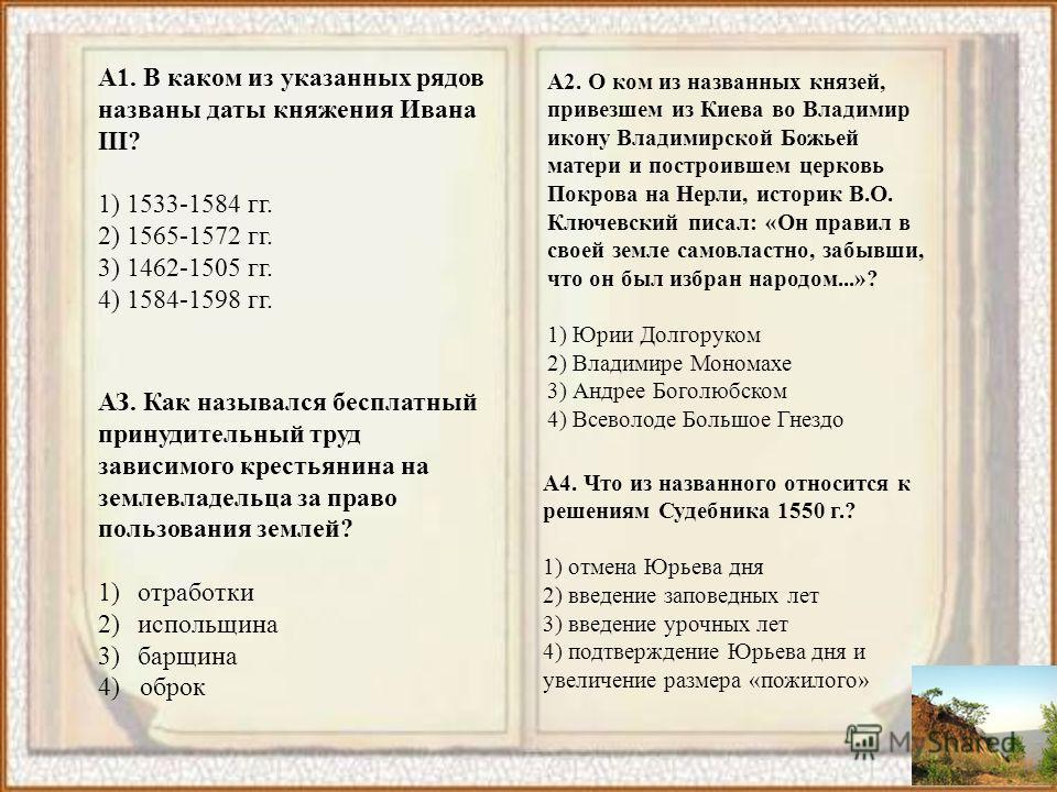 А1. В каком из указанных рядов названы даты княжения Ивана III? 1) 1533-1584 гг. 2) 1565-1572 гг. 3) 1462-1505 гг. 4) 1584-1598 гг. 3,3,3,4 А2. О ком из названных князей, привезшем из Киева во Владимир икону Владимирской Божьей матери и построившем ц