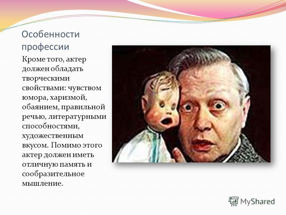 Особенности профессии Кроме того, актер должен обладать творческими свойствами: чувством юмора, харизмой, обаянием, правильной речью, литературными способностями, художественным вкусом. Помимо этого актер должен иметь отличную память и сообразительно