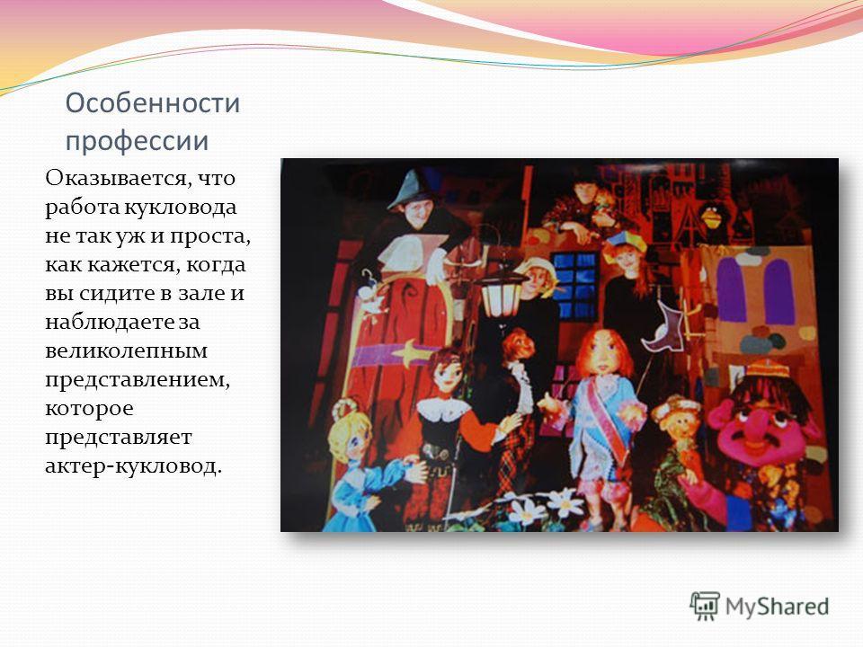 Особенности профессии Оказывается, что работа кукловода не так уж и проста, как кажется, когда вы сидите в зале и наблюдаете за великолепным представлением, которое представляет актер-кукловод.