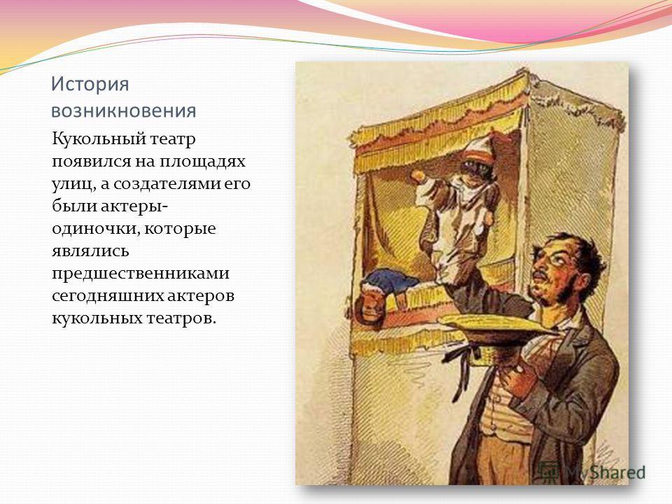 История возникновения Кукольный театр появился на площадях улиц, а создателями его были актеры- одиночки, которые являлись предшественниками сегодняшних актеров кукольных театров.