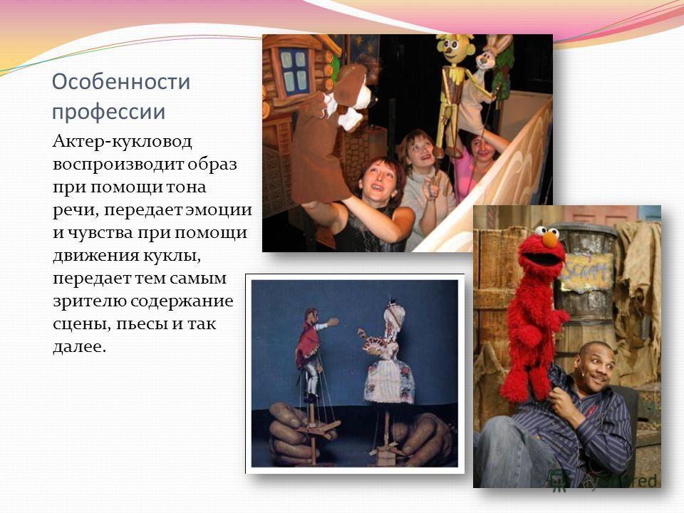 Особенности профессии Актер-кукловод воспроизводит образ при помощи тона речи, передает эмоции и чувства при помощи движения куклы, передает тем самым зрителю содержание сцены, пьесы и так далее.