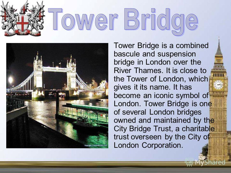 Tower Bridge is a combined bascule and suspension bridge in London over the River Thames. It is close to the Tower of London, which gives it its name. It has become an iconic symbol of London. Tower Bridge is one of several London bridges owned and m