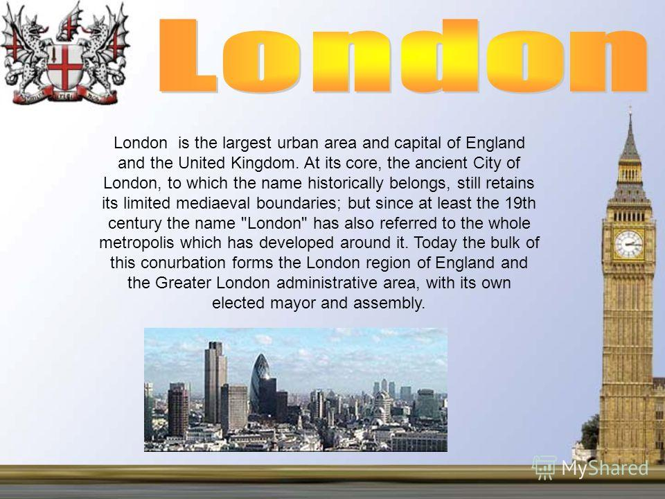 London is the largest urban area and capital of England and the United Kingdom. At its core, the ancient City of London, to which the name historically belongs, still retains its limited mediaeval boundaries; but since at least the 19th century the n