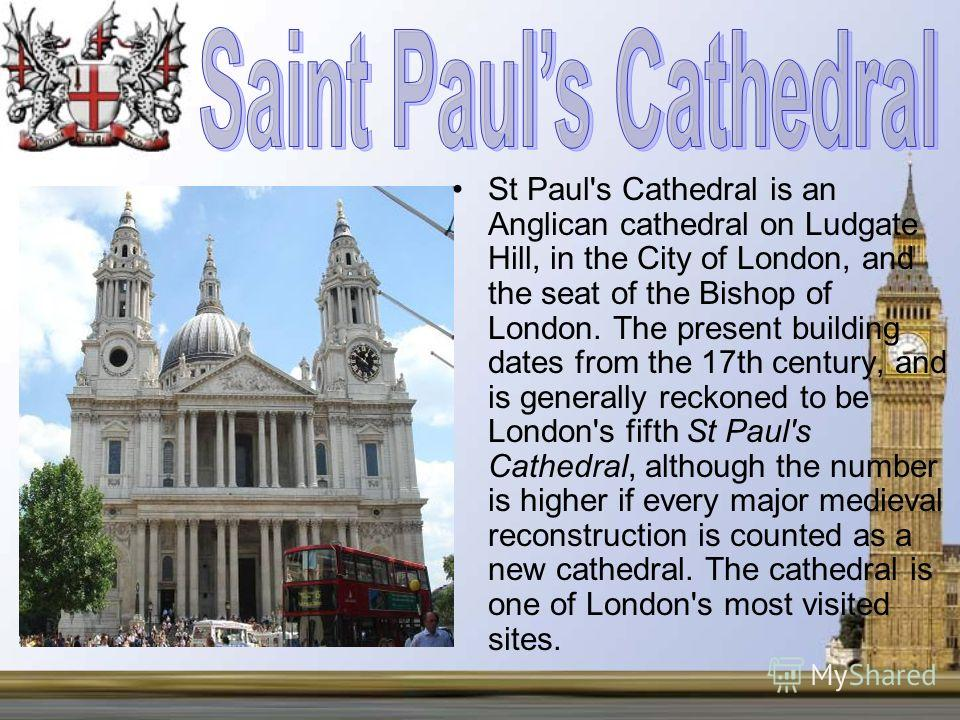 St Paul's Cathedral is an Anglican cathedral on Ludgate Hill, in the City of London, and the seat of the Bishop of London. The present building dates from the 17th century, and is generally reckoned to be London's fifth St Paul's Cathedral, although