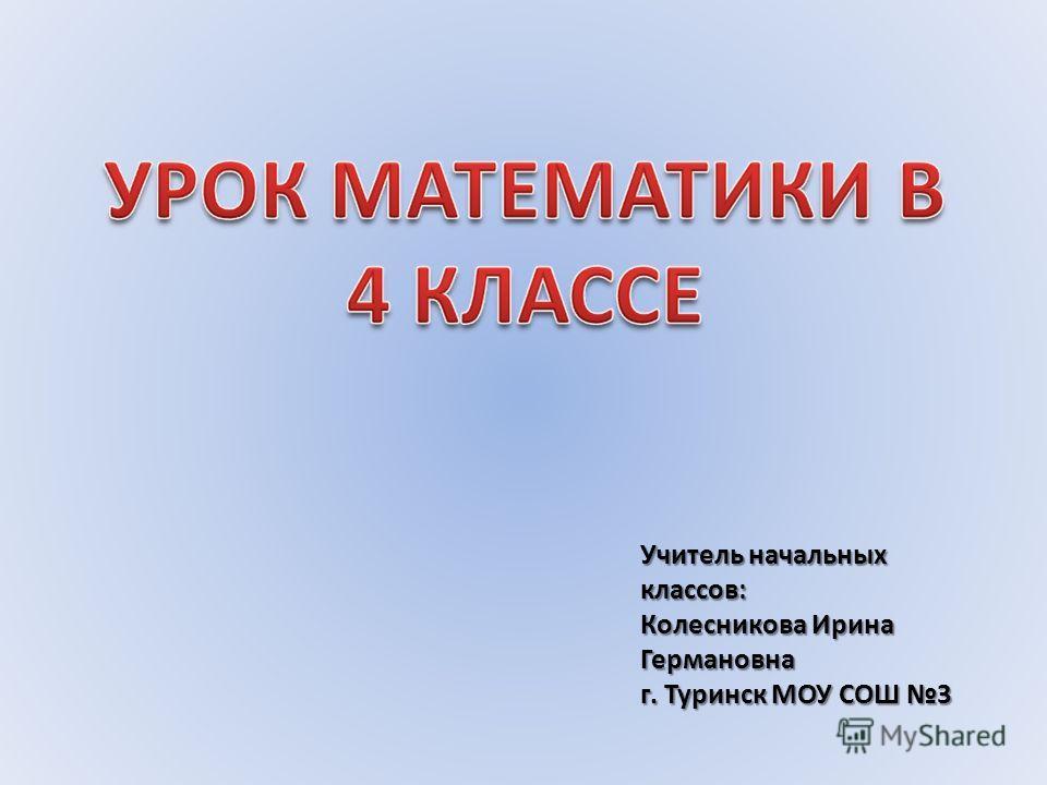 Учитель начальных классов: Колесникова Ирина Германовна г. Туринск МОУ СОШ 3