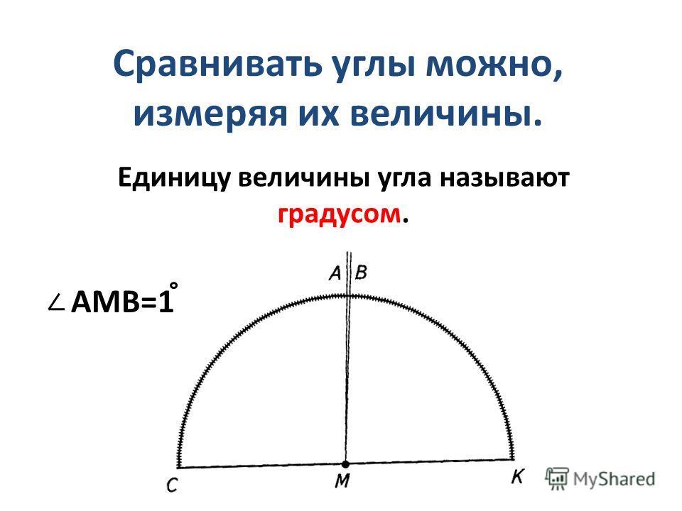 Сравнивать углы можно, измеряя их величины. Единицу величины угла называют градусом. AMB=1