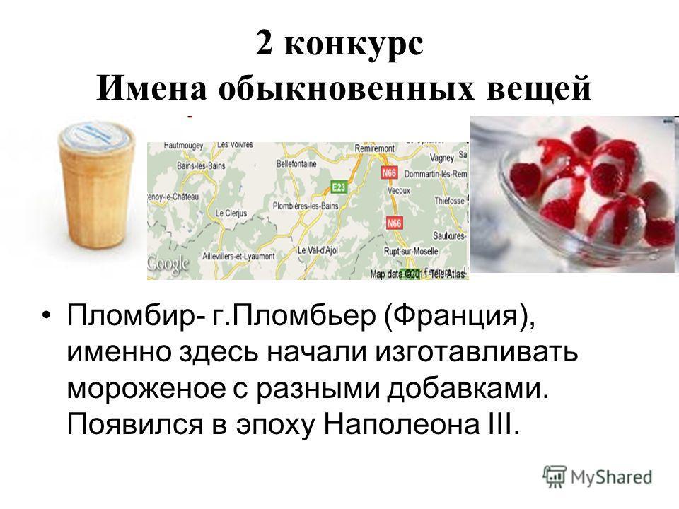 2 конкурс Имена обыкновенных вещей Пломбир- г.Пломбьер (Франция), именно здесь начали изготавливать мороженое с разными добавками. Появился в эпоху Наполеона III.