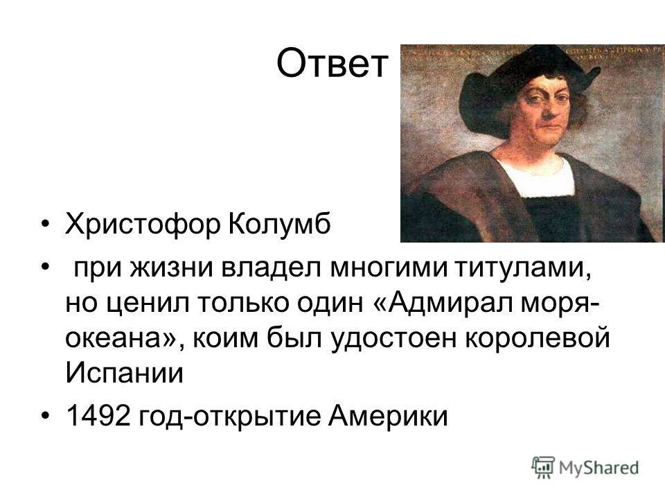 Ответ Христофор Колумб при жизни владел многими титулами, но ценил только один «Адмирал моря- океана», коим был удостоен королевой Испании 1492 год-открытие Америки