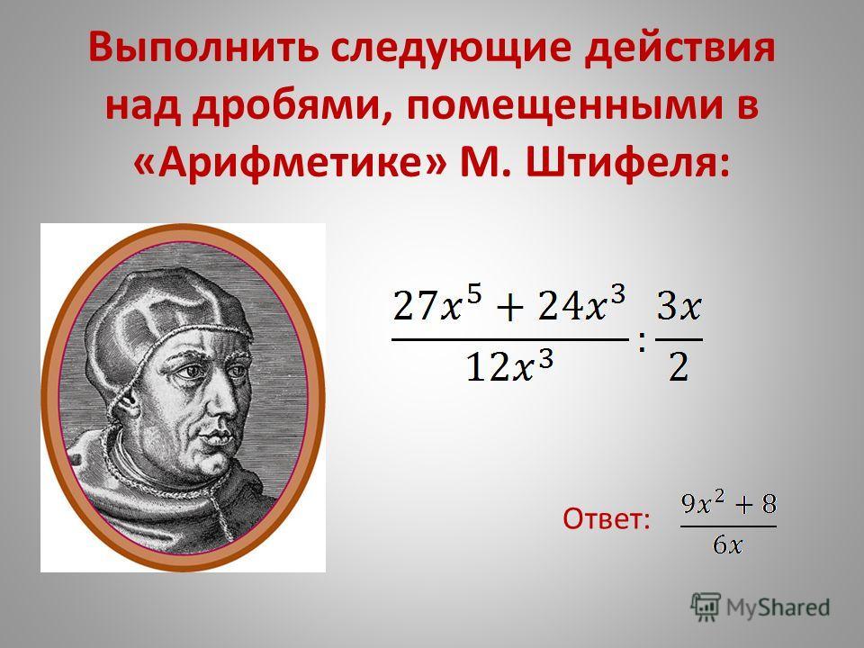 Выполнить следующие действия над дробями, помещенными в «Арифметике» М. Штифеля: Ответ: