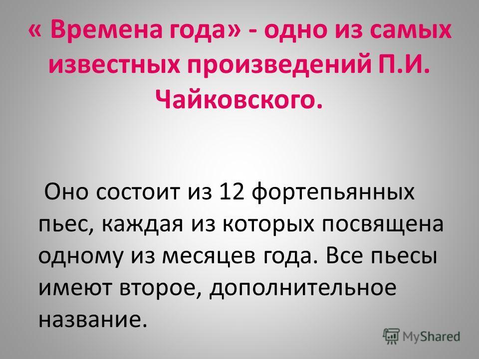 « Времена года» - одно из самых известных произведений П.И. Чайковского. Оно состоит из 12 фортепьянных пьес, каждая из которых посвящена одному из месяцев года. Все пьесы имеют второе, дополнительное название.