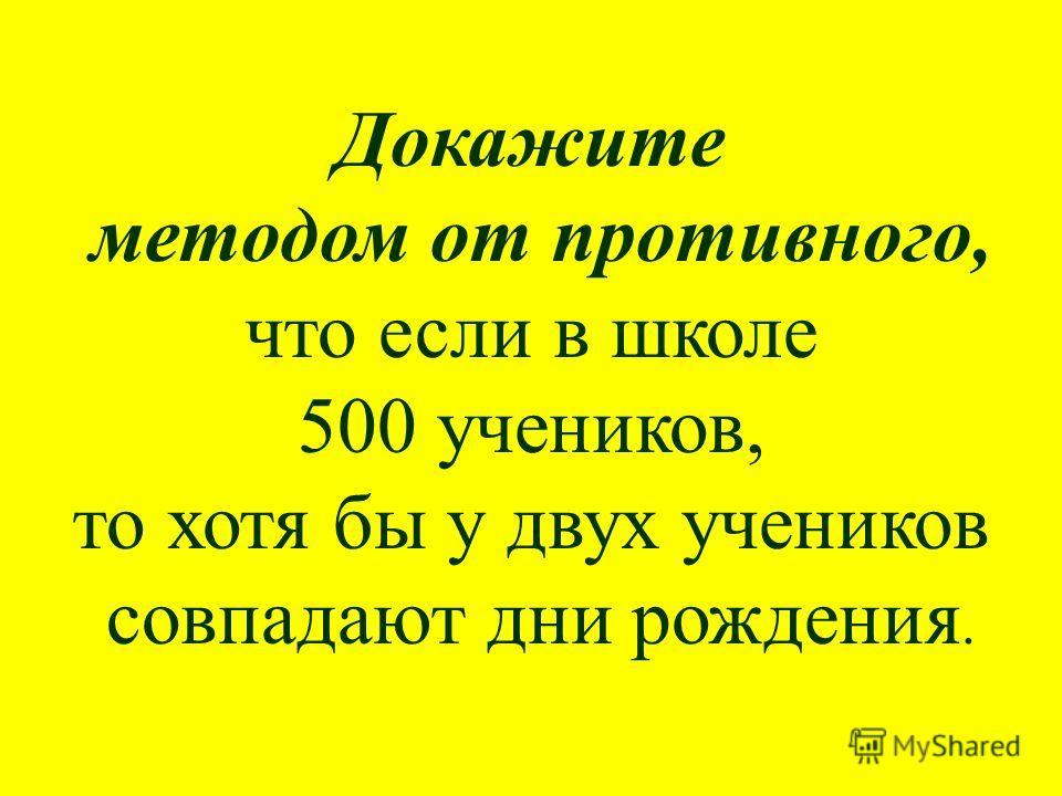 Докажите методом от противного, что если в школе 500 учеников, то хотя бы у двух учеников совпадают дни рождения.