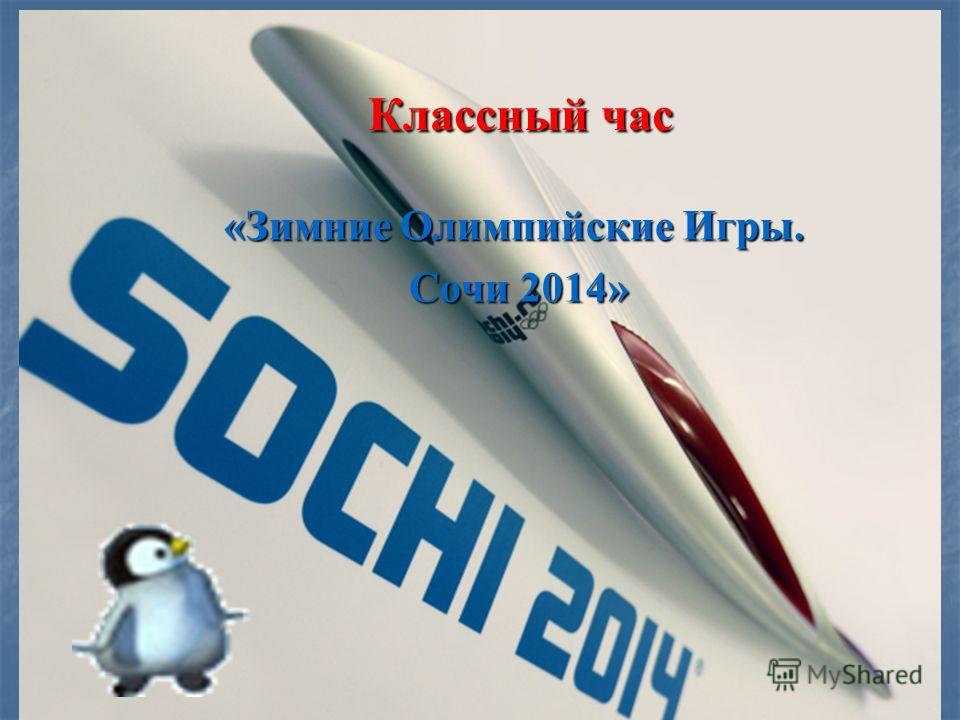 Классный час Классный час «Зимние Олимпийские Игры. Сочи 2014» Сочи 2014»