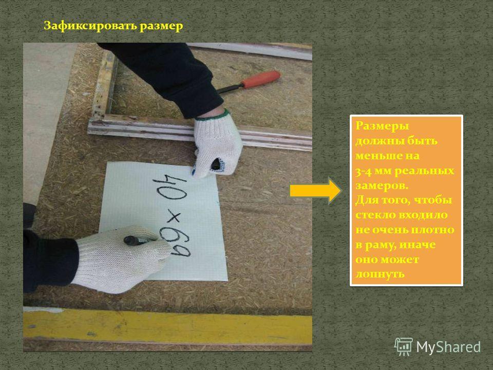 Зафиксировать размер Размеры должны быть меньше на 3-4 мм реальных замеров. Для того, чтобы стекло входило не очень плотно в раму, иначе оно может лопнуть Размеры должны быть меньше на 3-4 мм реальных замеров. Для того, чтобы стекло входило не очень