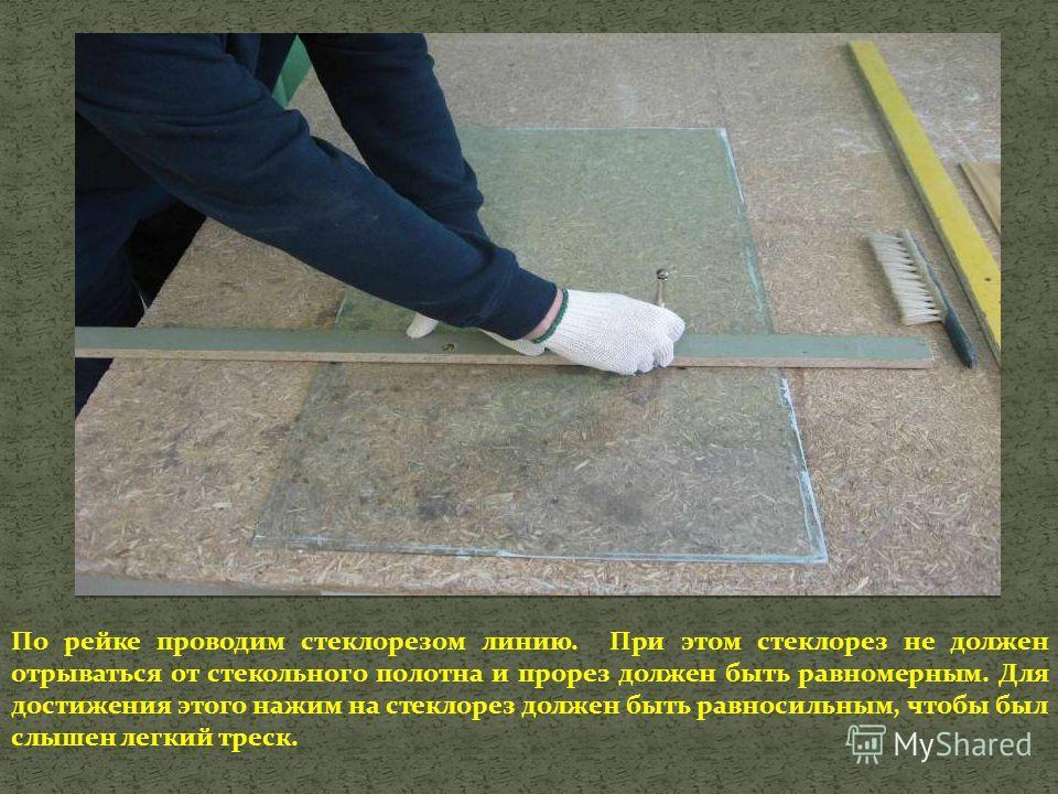 По рейке проводим стеклорезом линию. При этом стеклорез не должен отрываться от стекольного полотна и прорез должен быть равномерным. Для достижения этого нажим на стеклорез должен быть равносильным, чтобы был слышен легкий треск.