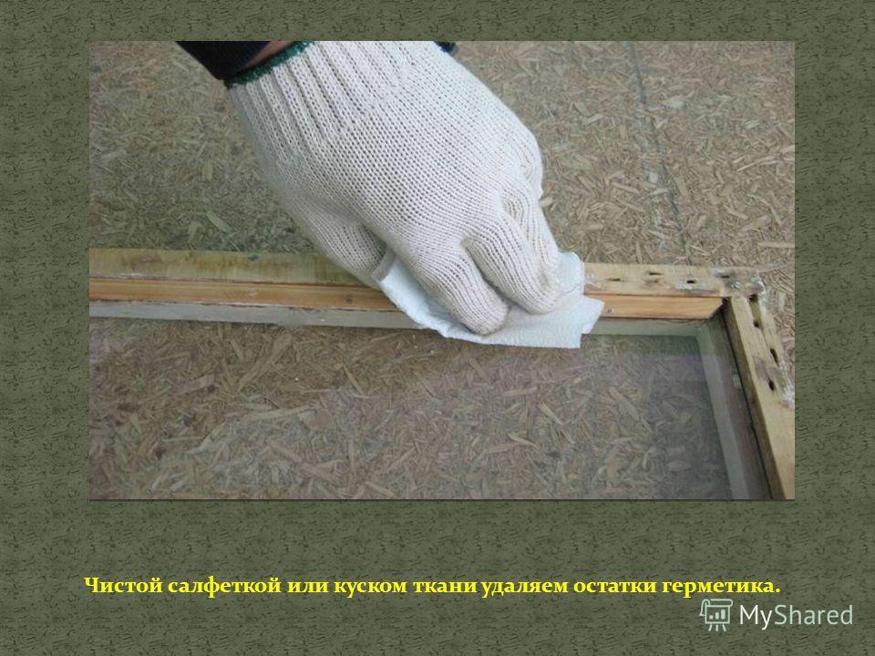 Чистой салфеткой или куском ткани удаляем остатки герметика.