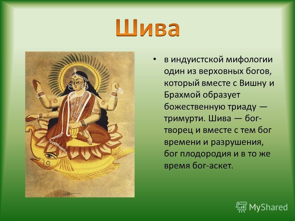 в индуистской мифологии один из верховных богов, который вместе с Вишну и Брахмой образует божественную триаду тримурти. Шива бог- творец и вместе с тем бог времени и разрушения, бог плодородия и в то же время бог-аскет.