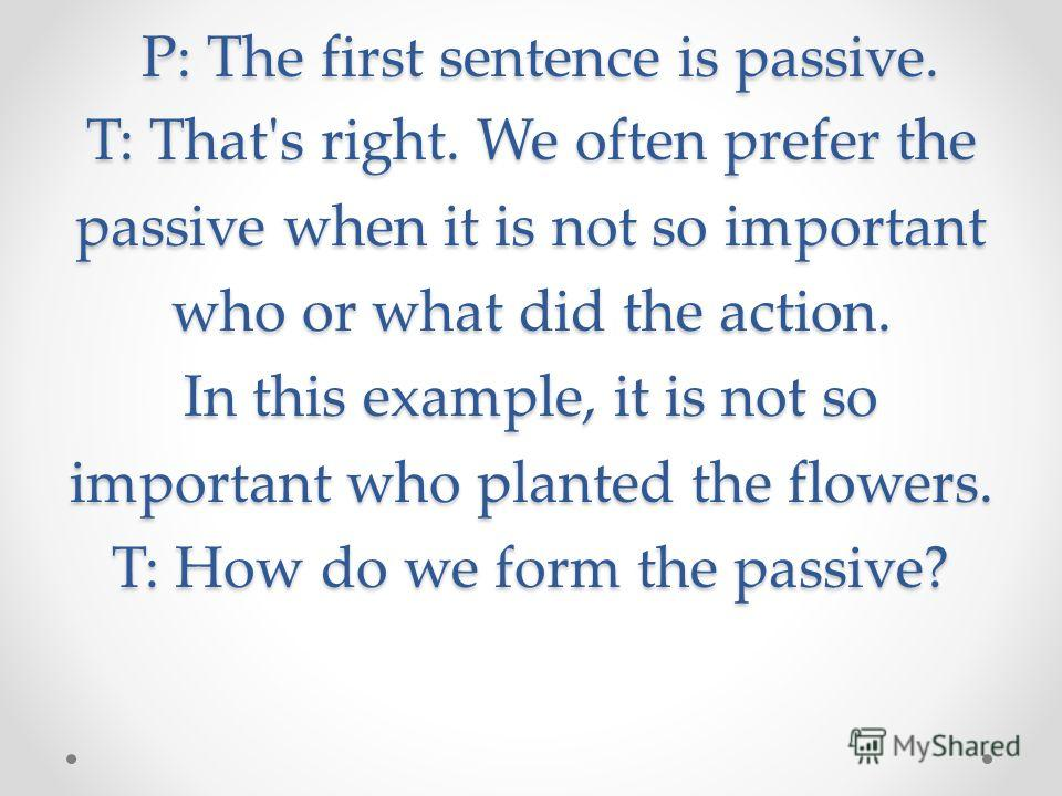 P: The first sentence is passive. T: That's right. We often prefer the passive when it is not so important who or what did the action. In this example, it is not so important who planted the flowers. T: How do we form the passive? P: The first senten