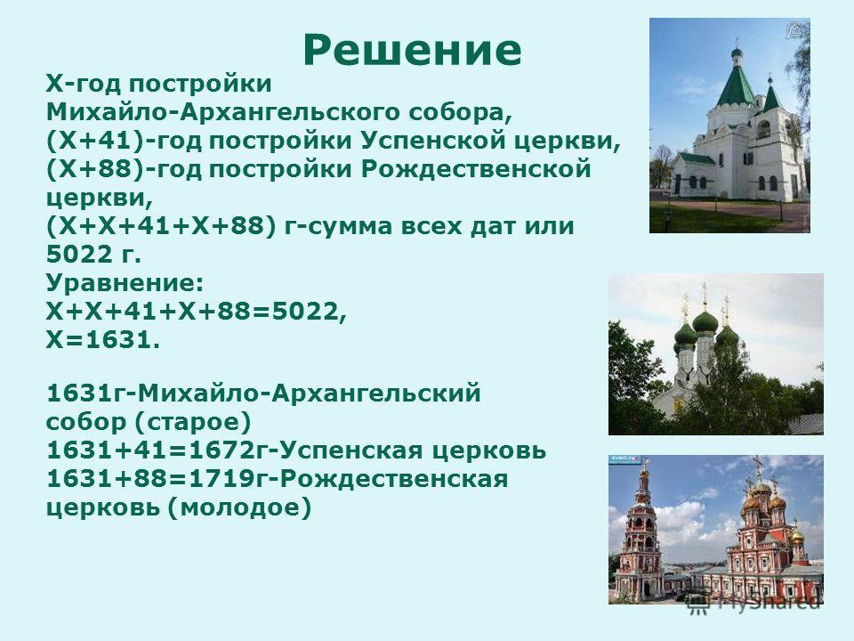 Х-год постройки Михайло-Архангельского собора, (Х+41)-год постройки Успенской церкви, (Х+88)-год постройки Рождественской церкви, (Х+Х+41+Х+88) г-сумма всех дат или 5022 г. Уравнение: Х+Х+41+Х+88=5022, Х=1631. 1631 г-Михайло-Архангельский собор (стар