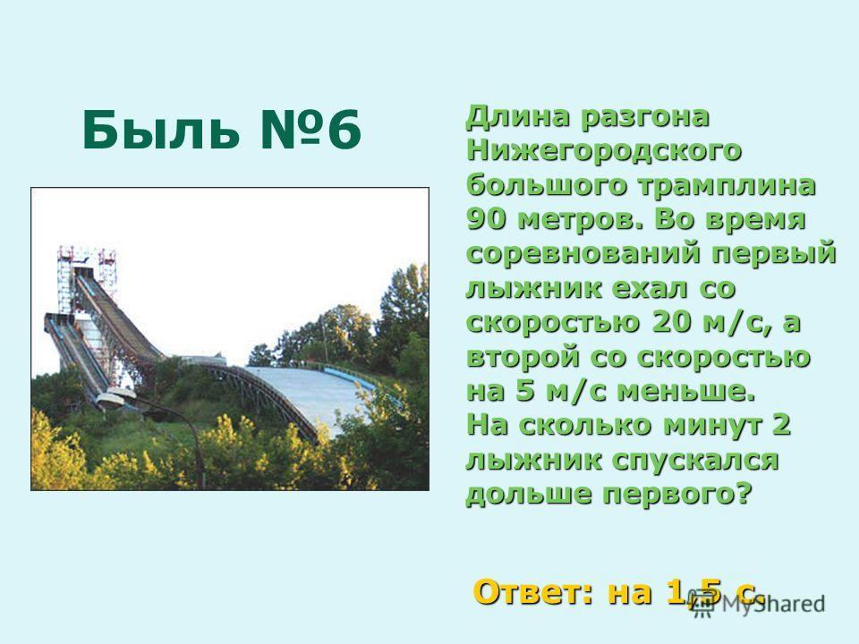 Быль 6 Длина разгона Нижегородского большого трамплина 90 метров. Во время соревнований первый лыжник ехал со скоростью 20 м/с, а второй со скоростью на 5 м/с меньше. На сколько минут 2 лыжник спускался дольше первого? Ответ: на 1,5 с.